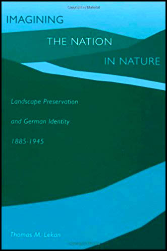 Imagining the nation in nature Landscape preservation and German identity 1885-1945 by Thomas Lekan