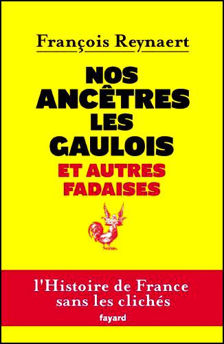 Nos ancêtres les gaulois et autres fadaises de François Reynart l'Histoire de france sans les clichés fayard